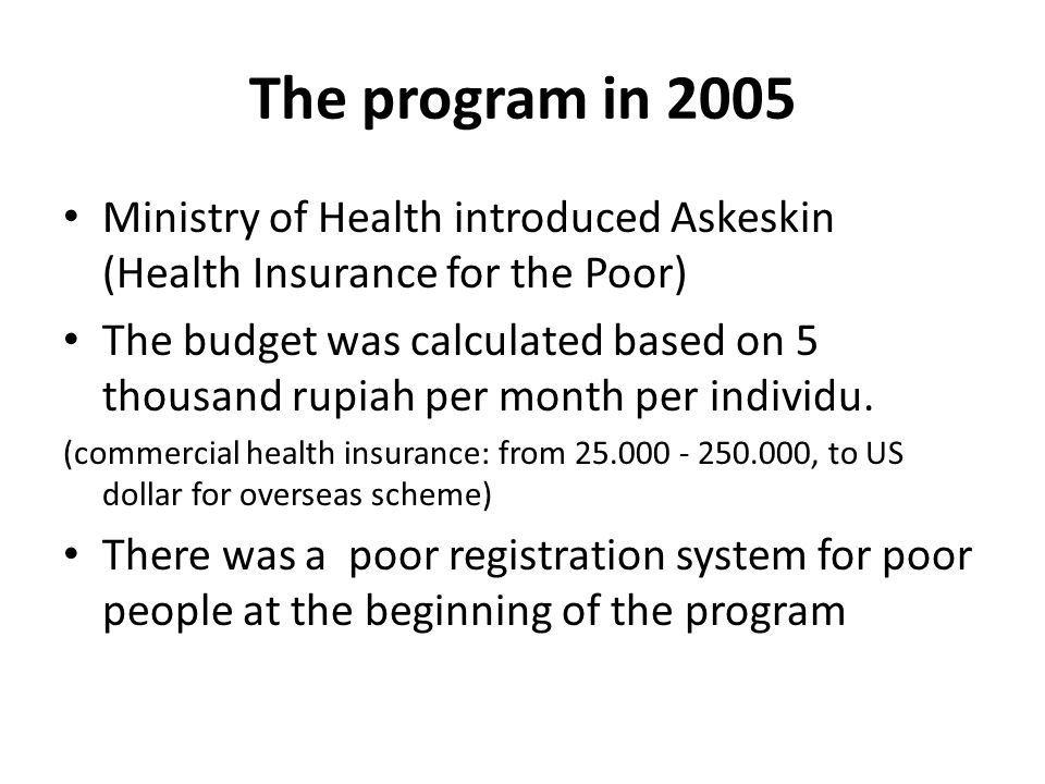 The program in 2005 Ministry of Health introduced Askeskin (Health Insurance for the Poor) The budget was calculated based on 5 thousand rupiah per month per individu.