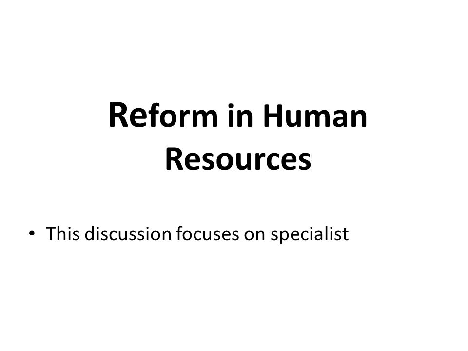 Re form in Human Resources This discussion focuses on specialist
