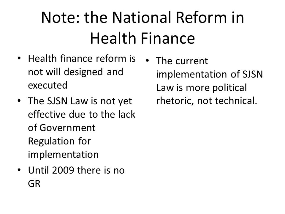 Note: the National Reform in Health Finance Health finance reform is not will designed and executed The SJSN Law is not yet effective due to the lack of Government Regulation for implementation Until 2009 there is no GR The current implementation of SJSN Law is more political rhetoric, not technical.