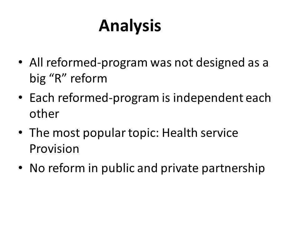 Analysis All reformed-program was not designed as a big R reform Each reformed-program is independent each other The most popular topic: Health service Provision No reform in public and private partnership