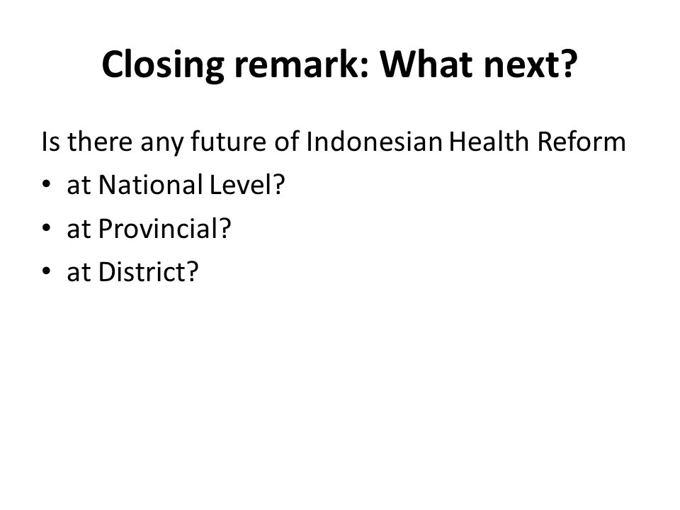 Closing remark: What next.Is there any future of Indonesian Health Reform at National Level.