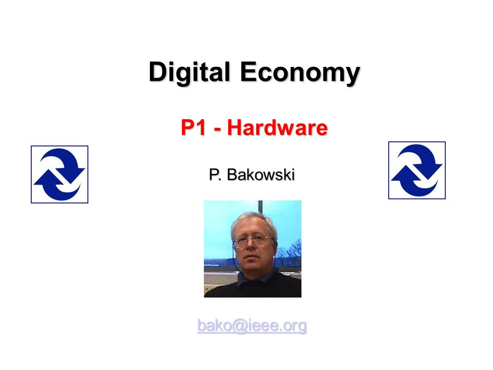 Digital Economy P1 - Hardware P. Bakowski bako@ieee.org