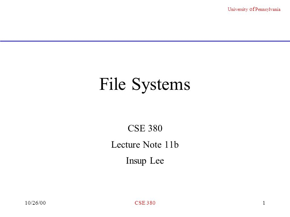 University of Pennsylvania 10/26/00CSE 3801 File Systems CSE 380 Lecture Note 11b Insup Lee