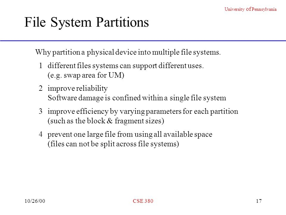 University of Pennsylvania 10/26/00CSE 38017 File System Partitions Why partition a physical device into multiple file systems.