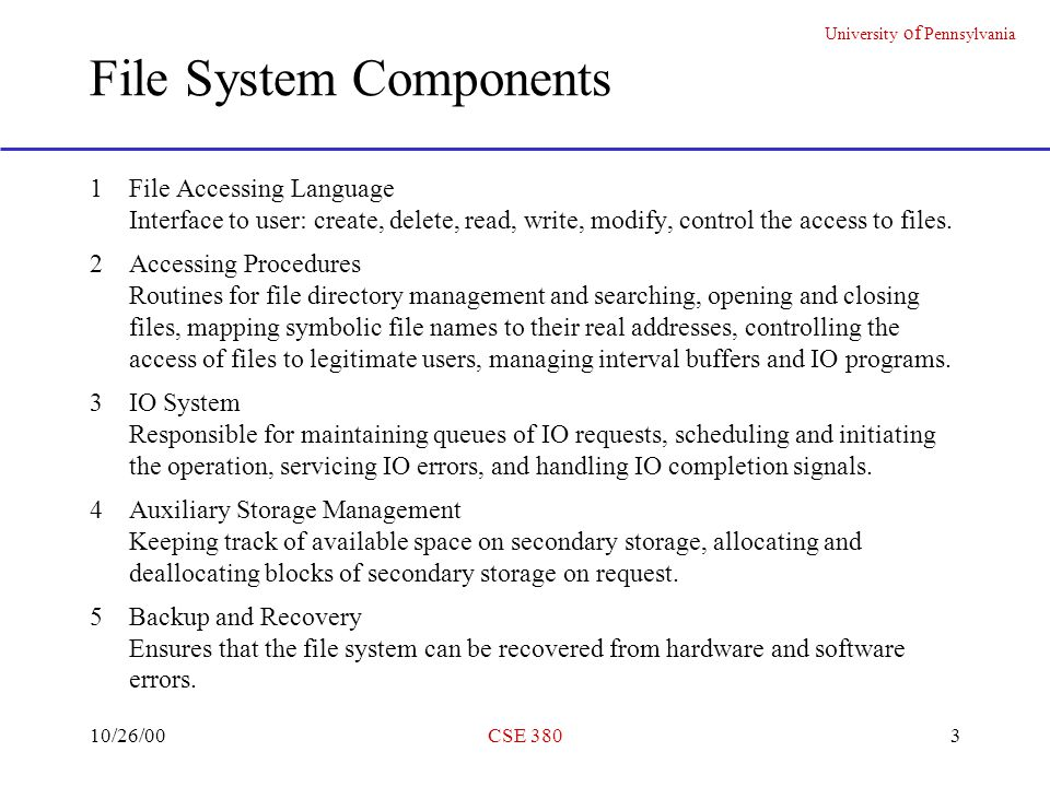 University of Pennsylvania 10/26/00CSE 38014 The UNIX FILE SYSTEM (From Unix Implementation ) 1A file is an array of bytes 2The canonical view of a disk is a randomly addressable array of 512-byte blocks 34 Regions (a) 1st block: unused for (booting procedures) (b) 2nd block: super block .
