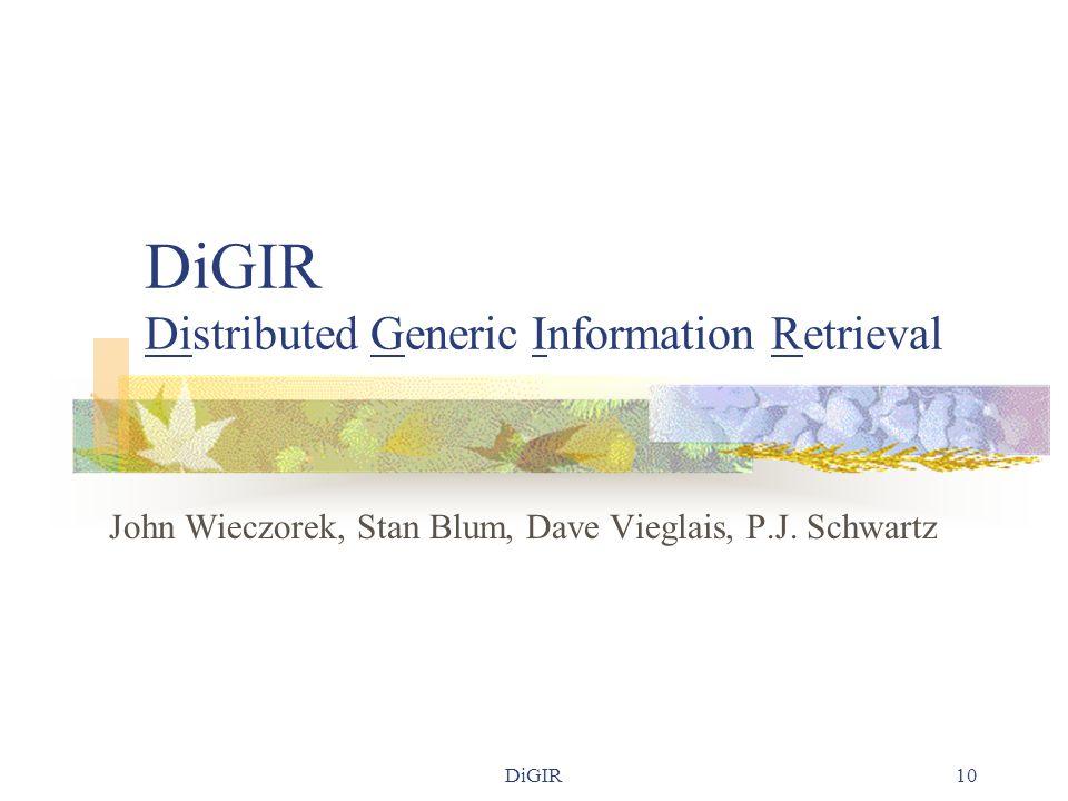 DiGIR10 DiGIR Distributed Generic Information Retrieval John Wieczorek, Stan Blum, Dave Vieglais, P.J. Schwartz