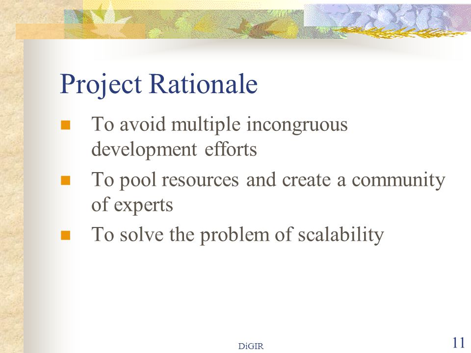 DiGIR 11 Project Rationale To avoid multiple incongruous development efforts To pool resources and create a community of experts To solve the problem of scalability