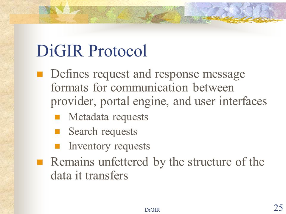 DiGIR 25 DiGIR Protocol Defines request and response message formats for communication between provider, portal engine, and user interfaces Metadata requests Search requests Inventory requests Remains unfettered by the structure of the data it transfers