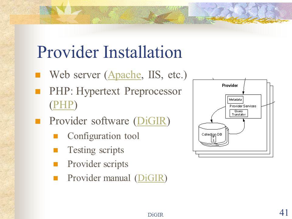DiGIR 41 Provider Installation Web server (Apache, IIS, etc.)Apache PHP: Hypertext Preprocessor (PHP)PHP Provider software (DiGIR)DiGIR Configuration