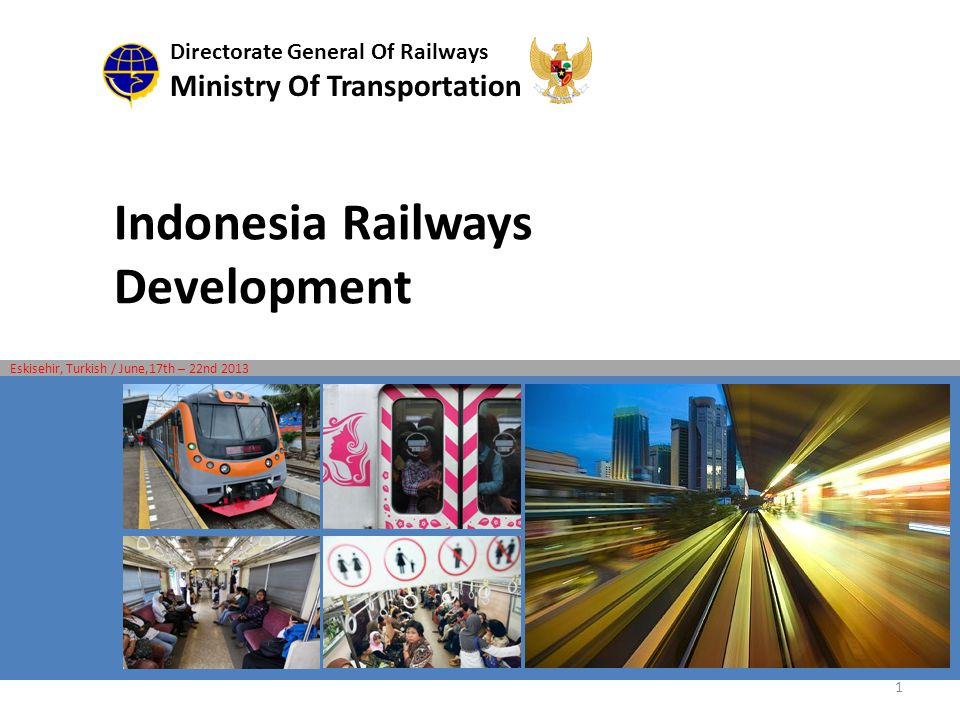 Indonesia Railways Development Directorate General Of Railways Ministry Of Transportation Eskisehir, Turkish / June,17th – 22nd 2013 1