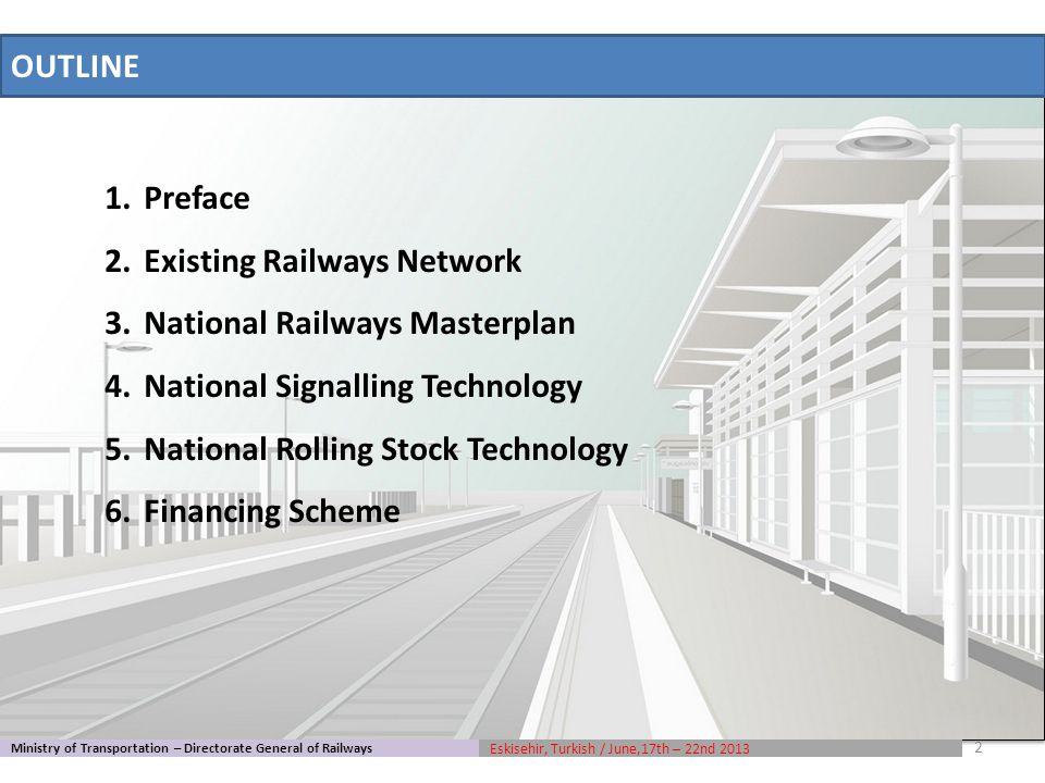 1.Preface 2.Existing Railways Network 3.National Railways Masterplan 4.National Signalling Technology 5.National Rolling Stock Technology 6.Financing Scheme Ministry of Transportation – Directorate General of Railways Eskisehir, Turkish / June,17th – 22nd 2013 OUTLINE 2