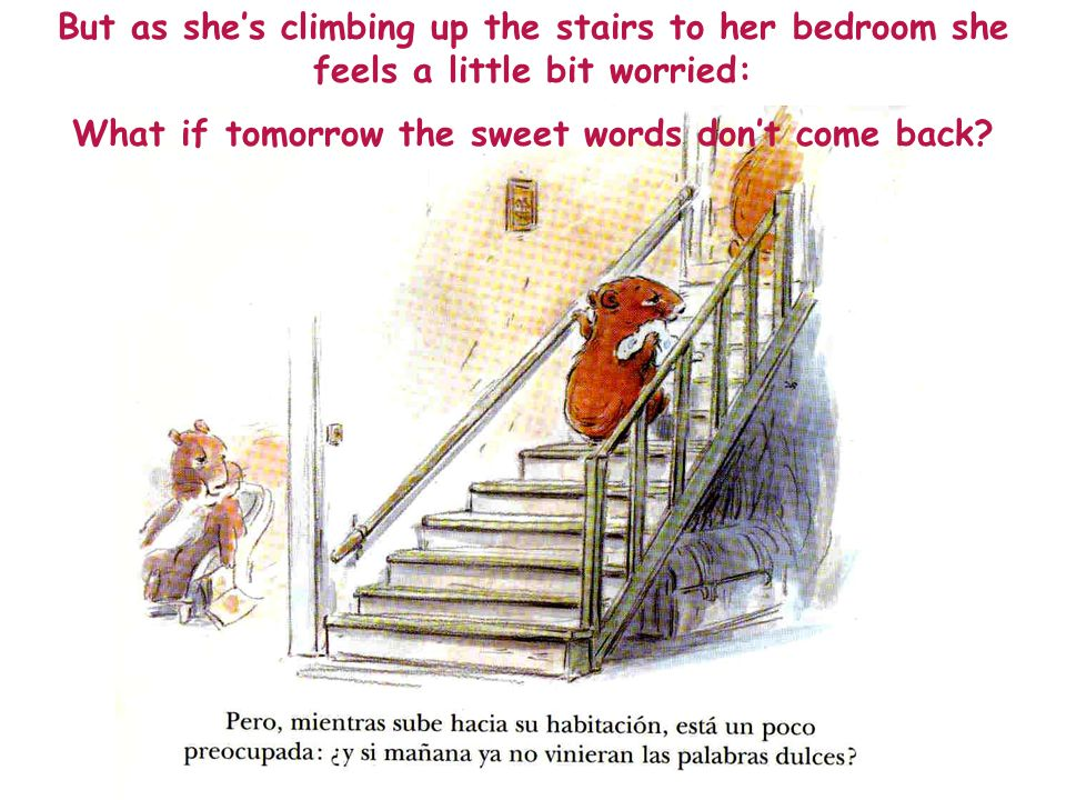 But as she's climbing up the stairs to her bedroom she feels a little bit worried: What if tomorrow the sweet words don't come back