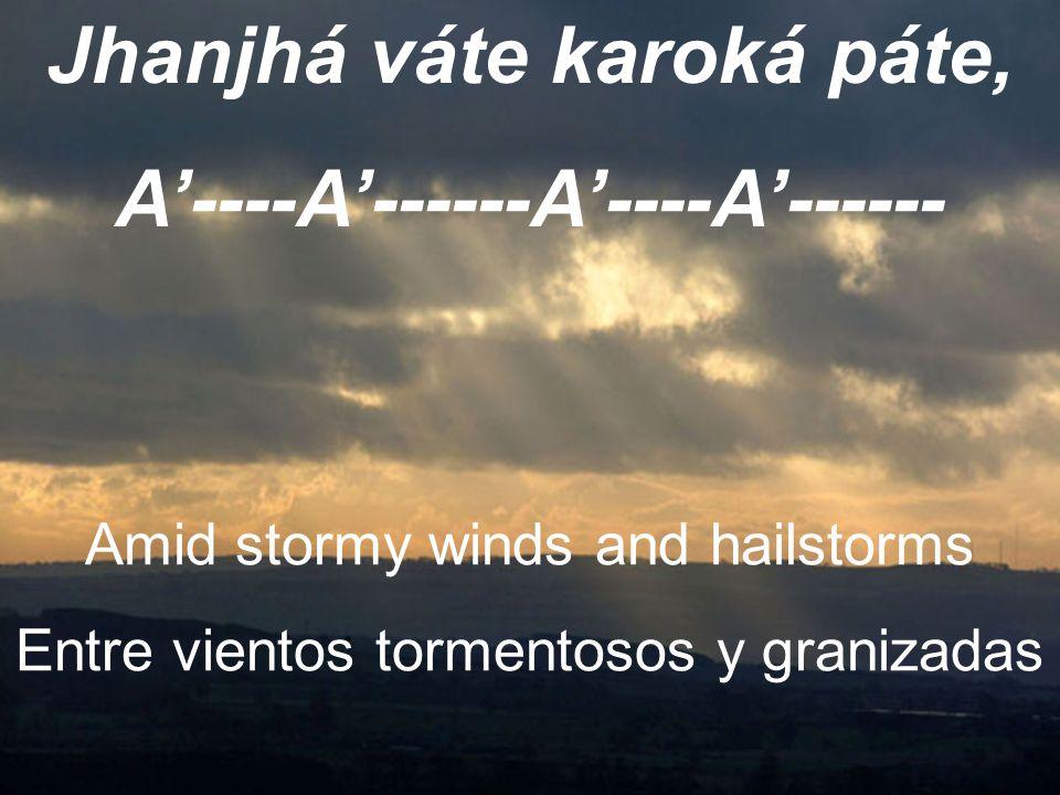 Jhanjhá váte karoká páte, A'----A'------A'----A'------ Amid stormy winds and hailstorms Entre vientos tormentosos y granizadas