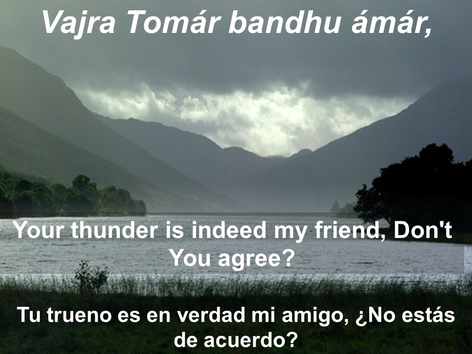 Vajra Tomár bandhu ámár, Tu trueno es en verdad mi amigo, ¿No estás de acuerdo? Your thunder is indeed my friend, Don't You agree?