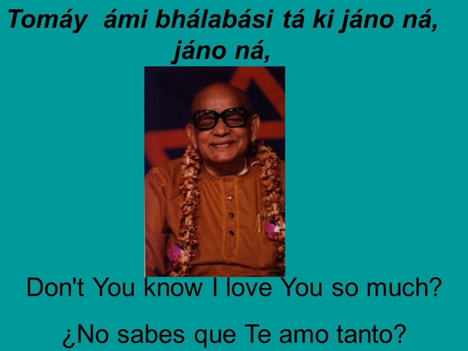 Tomáy ámi bhálabási tá ki jáno ná, jáno ná, Don't You know I love You so much? ¿No sabes que Te amo tanto?