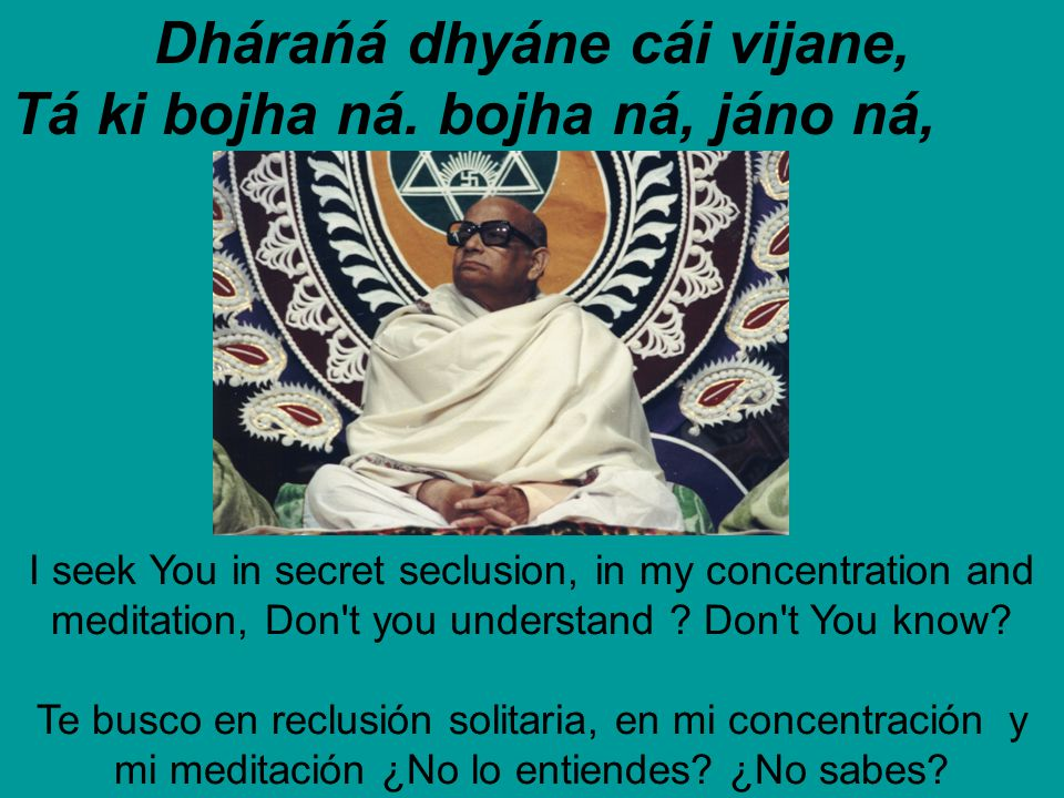 Dhárańá dhyáne cái vijane, Tá ki bojha ná. bojha ná, jáno ná, I seek You in secret seclusion, in my concentration and meditation, Don't you understand