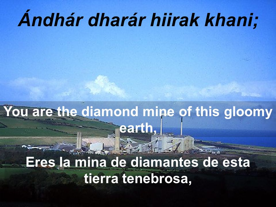 Ándhár dharár hiirak khani; You are the diamond mine of this gloomy earth, Eres la mina de diamantes de esta tierra tenebrosa,
