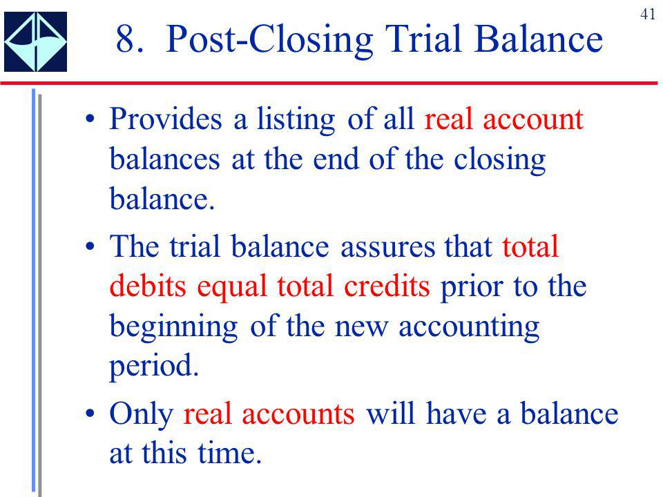 41 8. Post-Closing Trial Balance Provides a listing of all real account balances at the end of the closing balance. The trial balance assures that tot