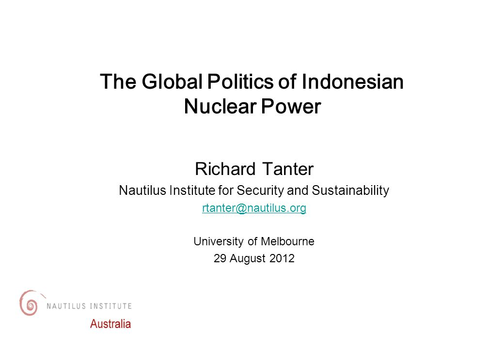 Richard Tanter Nautilus Institute for Security and Sustainability rtanter@nautilus.org University of Melbourne 29 August 2012 The Global Politics of Indonesian Nuclear Power