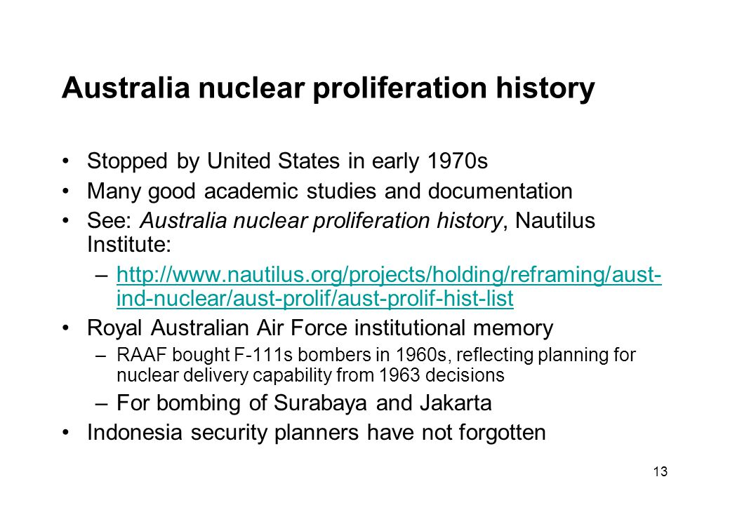 13 Australia nuclear proliferation history Stopped by United States in early 1970s Many good academic studies and documentation See: Australia nuclear proliferation history, Nautilus Institute: –http://www.nautilus.org/projects/holding/reframing/aust- ind-nuclear/aust-prolif/aust-prolif-hist-listhttp://www.nautilus.org/projects/holding/reframing/aust- ind-nuclear/aust-prolif/aust-prolif-hist-list Royal Australian Air Force institutional memory –RAAF bought F-111s bombers in 1960s, reflecting planning for nuclear delivery capability from 1963 decisions –For bombing of Surabaya and Jakarta Indonesia security planners have not forgotten