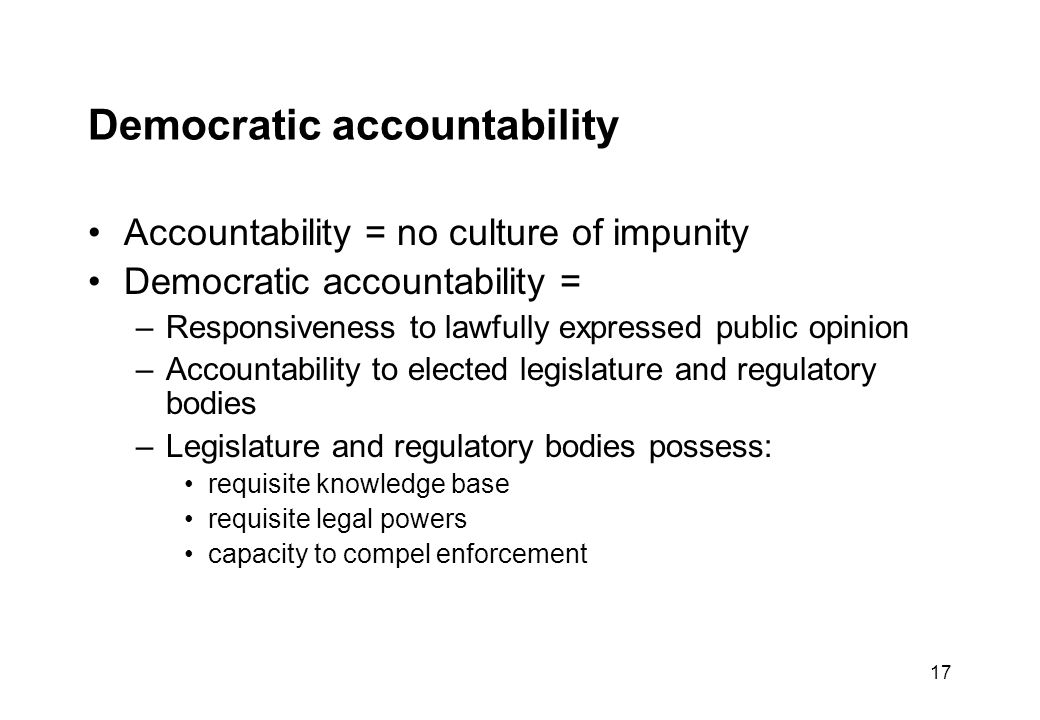 17 Democratic accountability Accountability = no culture of impunity Democratic accountability = –Responsiveness to lawfully expressed public opinion –Accountability to elected legislature and regulatory bodies –Legislature and regulatory bodies possess: requisite knowledge base requisite legal powers capacity to compel enforcement