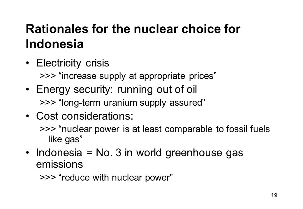 19 Rationales for the nuclear choice for Indonesia Electricity crisis >>> increase supply at appropriate prices Energy security: running out of oil >>> long-term uranium supply assured Cost considerations: >>> nuclear power is at least comparable to fossil fuels like gas Indonesia = No.
