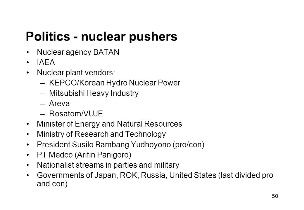 50 Politics - nuclear pushers Nuclear agency BATAN IAEA Nuclear plant vendors: –KEPCO/Korean Hydro Nuclear Power –Mitsubishi Heavy Industry –Areva –Rosatom/VUJE Minister of Energy and Natural Resources Ministry of Research and Technology President Susilo Bambang Yudhoyono (pro/con) PT Medco (Arifin Panigoro) Nationalist streams in parties and military Governments of Japan, ROK, Russia, United States (last divided pro and con)