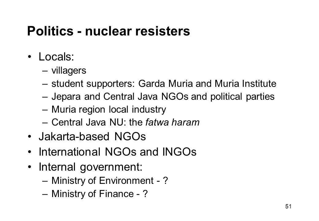 51 Politics - nuclear resisters Locals: –villagers –student supporters: Garda Muria and Muria Institute –Jepara and Central Java NGOs and political parties –Muria region local industry –Central Java NU: the fatwa haram Jakarta-based NGOs International NGOs and INGOs Internal government: –Ministry of Environment - .