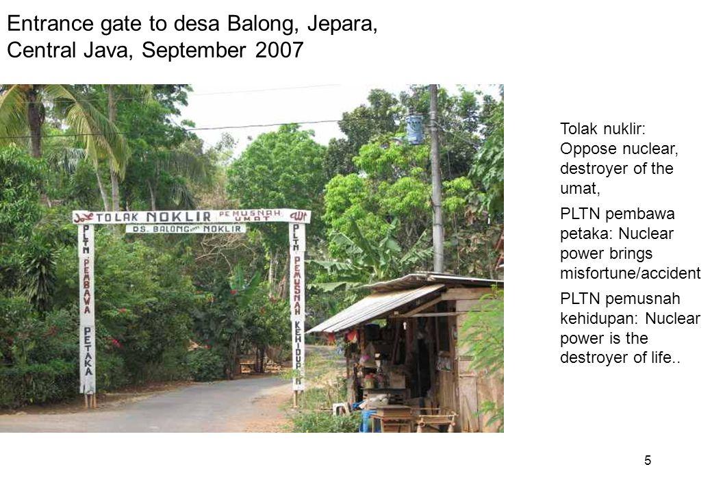 5 Entrance gate to desa Balong, Jepara, Central Java, September 2007 Tolak nuklir: Oppose nuclear, destroyer of the umat, PLTN pembawa petaka: Nuclear power brings misfortune/accident PLTN pemusnah kehidupan: Nuclear power is the destroyer of life..