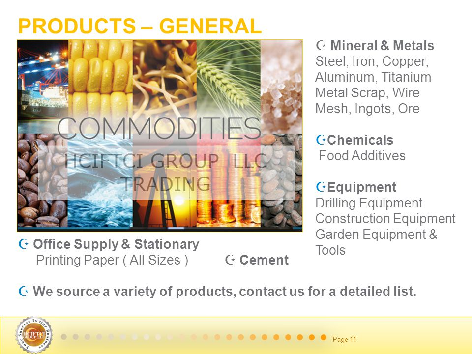 June 14 2014 Page 11 PRODUCTS – GENERAL  Mineral & Metals Steel, Iron, Copper, Aluminum, Titanium Metal Scrap, Wire Mesh, Ingots, Ore CChemicals Food Additives EEquipment Drilling Equipment Construction Equipment Garden Equipment & Tools  O Office Supply & Stationary Printing Paper ( All Sizes )  Cement  We source a variety of products, contact us for a detailed list.