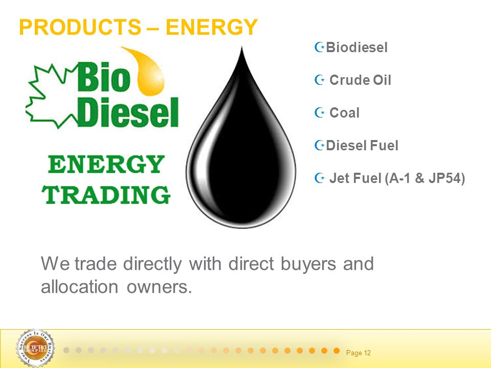 June 14 2014 Page 12 PRODUCTS – ENERGY  Biodiesel  Crude Oil  Coal  Diesel Fuel  Jet Fuel (A-1 & JP54) We trade directly with direct buyers and allocation owners.