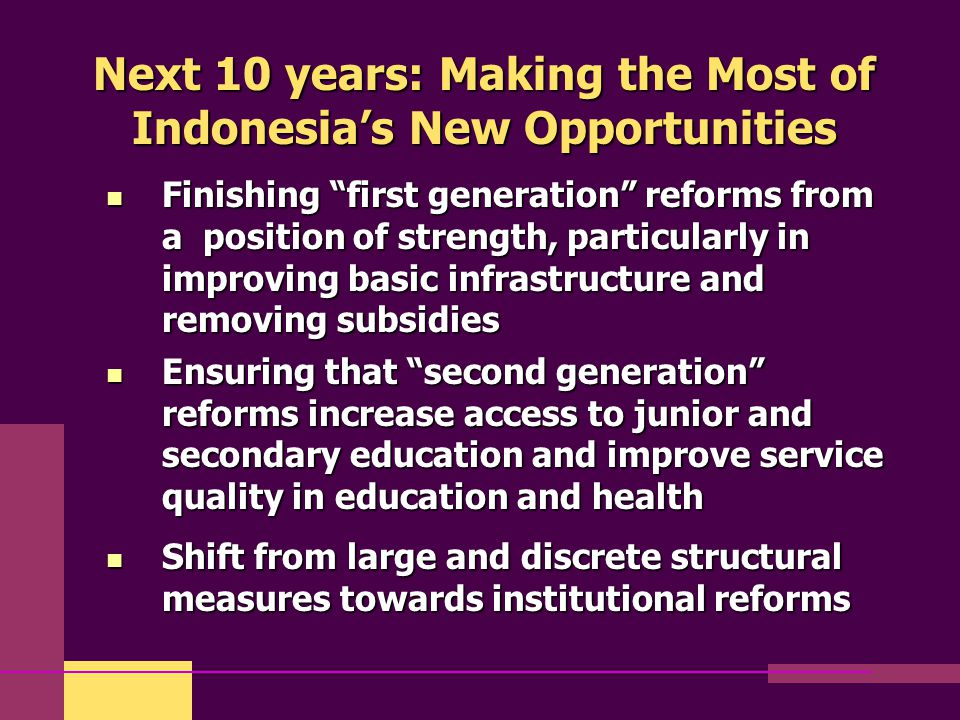 "Next 10 years: Making the Most of Indonesia's New Opportunities Finishing ""first generation"" reforms from a position of strength, particularly in impr"