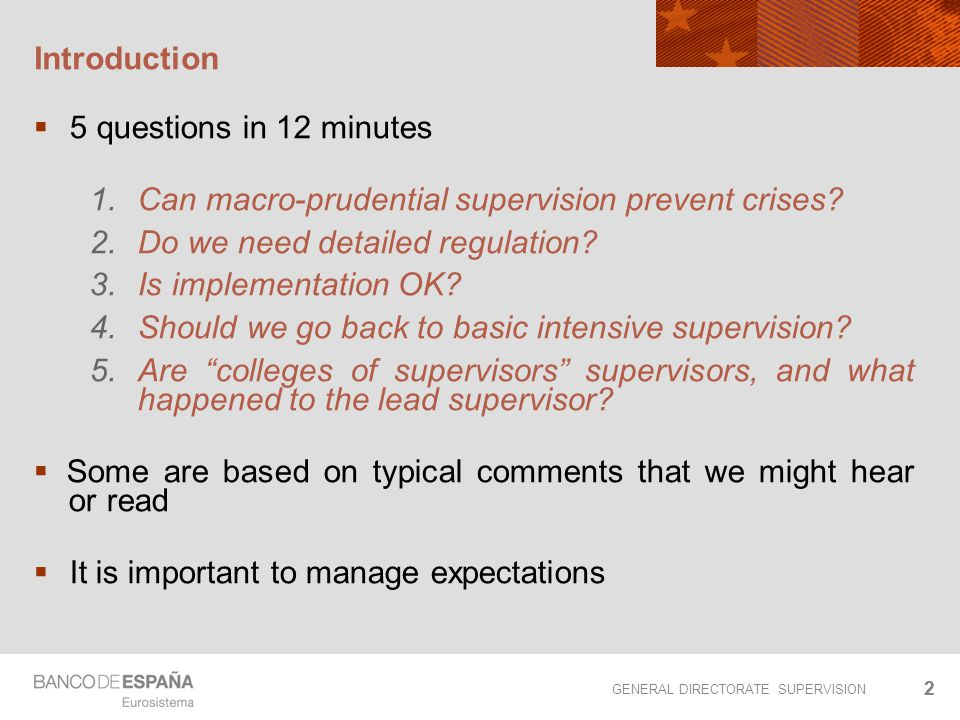 GENERAL DIRECTORATE SUPERVISION 22 Introduction  5 questions in 12 minutes 1.Can macro-prudential supervision prevent crises? 2.Do we need detailed r