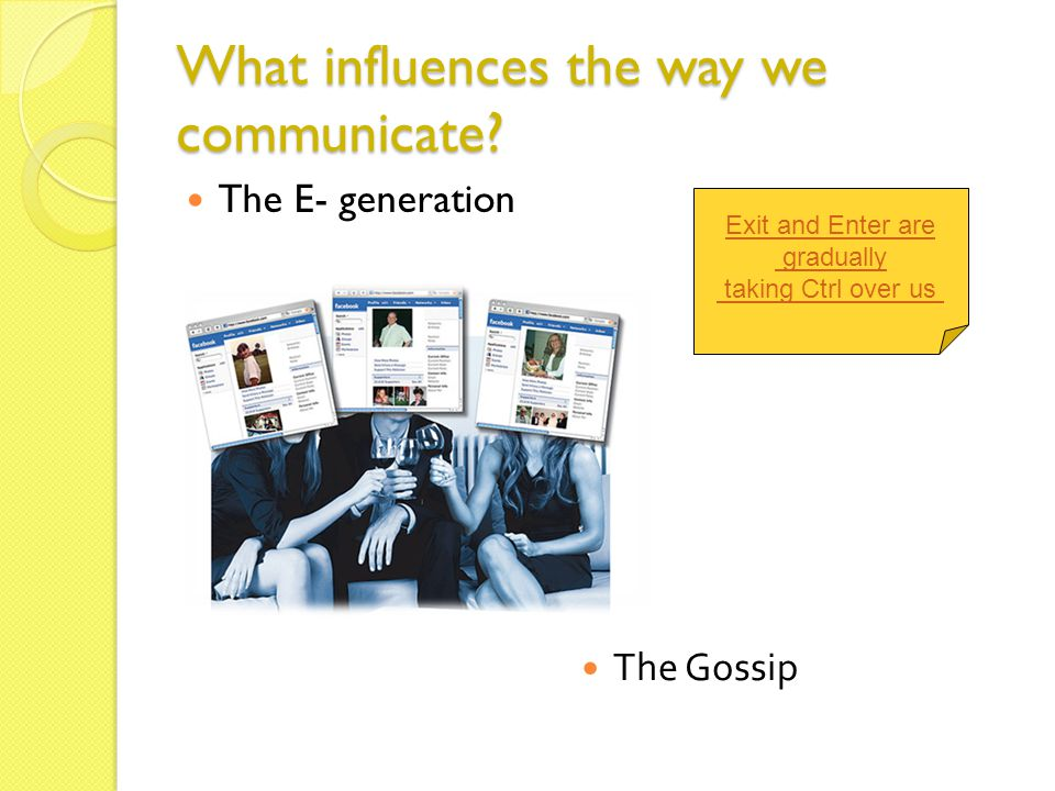 What influences the way we communicate? The E- generation The Gossip Exit and Enter are gradually taking Ctrl over us