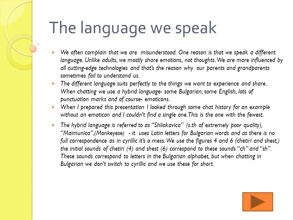 The language we speak We often complain that we are misunderstood. One reason is that we speak a different language. Unlike adults, we mostly share em