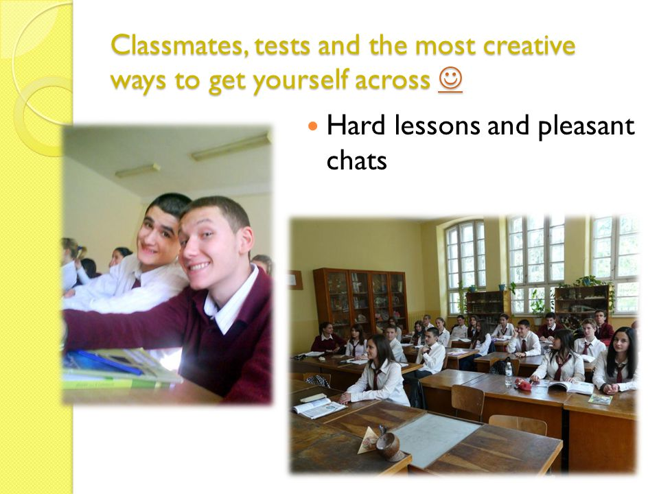 Classmates, tests and the most creative ways to get yourself across Classmates, tests and the most creative ways to get yourself across Hard lessons a
