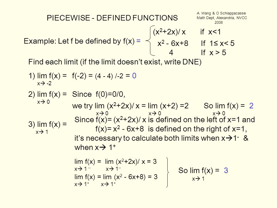 PIECEWISE - DEFINED FUNCTIONS Example: Let f be defined by f(x) = (x 2 +2x)/ x if x<1 x 2 - 6x+8 If 1≤ x< 5 4 If x > 5 1) lim f(x) =. x  -2 3) lim f(