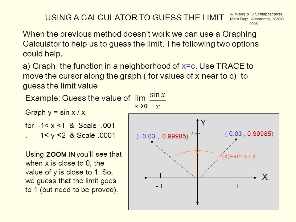 USING A CALCULATOR TO GUESS THE LIMIT Example: Guess the value of lim. x  0 - 1 1 ( 0.03, (- 0.03, Using ZOOM IN you'll see that when x is close to 0