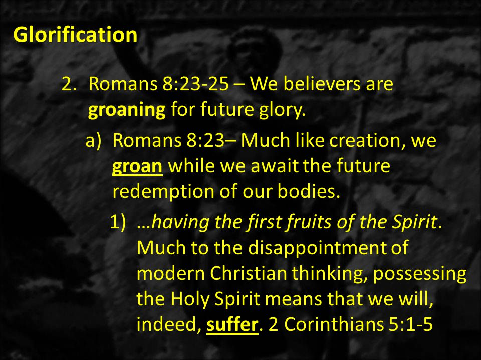 Glorification 2.Romans 8:23-25 – We believers are groaning for future glory.