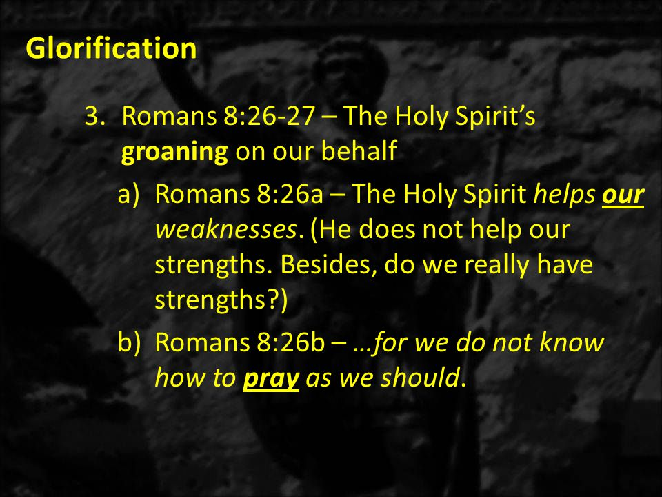 Glorification Glorification 3.Romans 8:26-27 – The Holy Spirit's groaning on our behalf a)Romans 8:26a – The Holy Spirit helps our weaknesses.