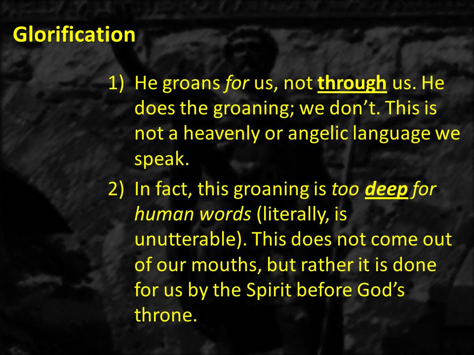 Glorification 1)He groans for us, not through us. He does the groaning; we don't.