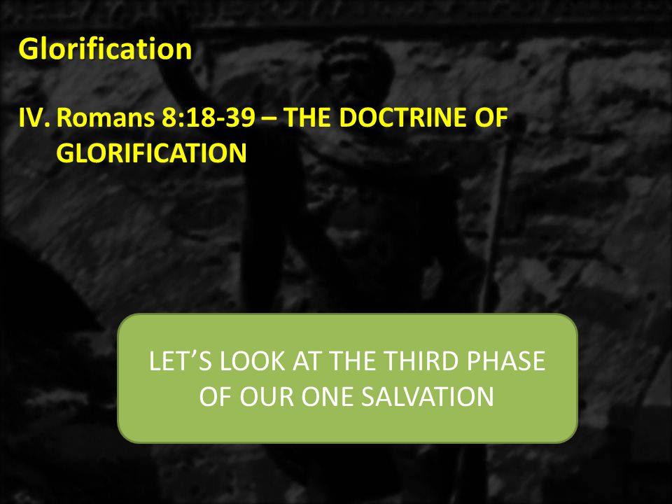 Glorification IV.Romans 8:18-39 – THE DOCTRINE OF GLORIFICATION LET'S LOOK AT THE THIRD PHASE OF OUR ONE SALVATION