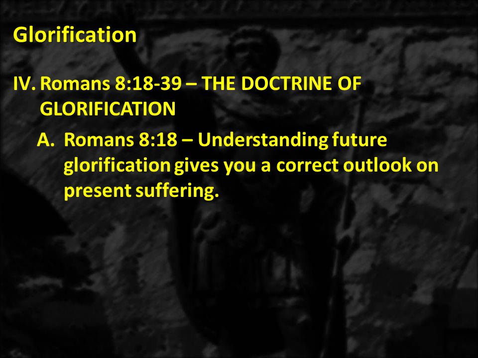 Glorification 1.Paul weighed our present sufferings against our future glory and found them incomparable.