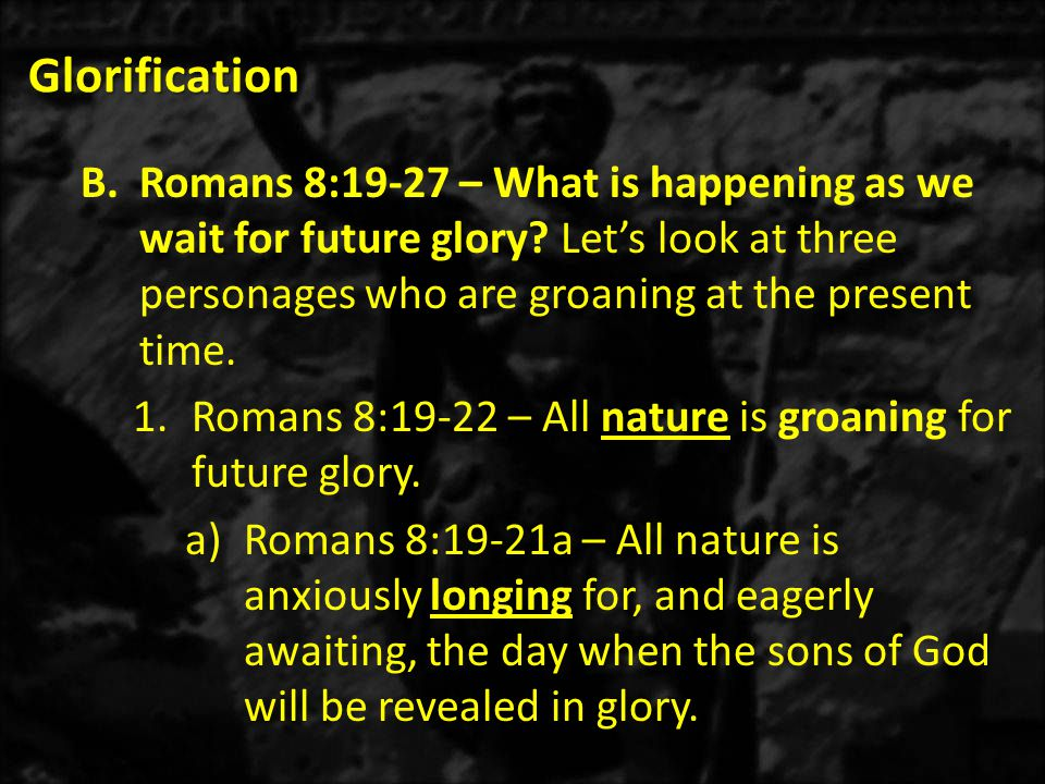 Glorification B.Romans 8:19-27 – What is happening as we wait for future glory.