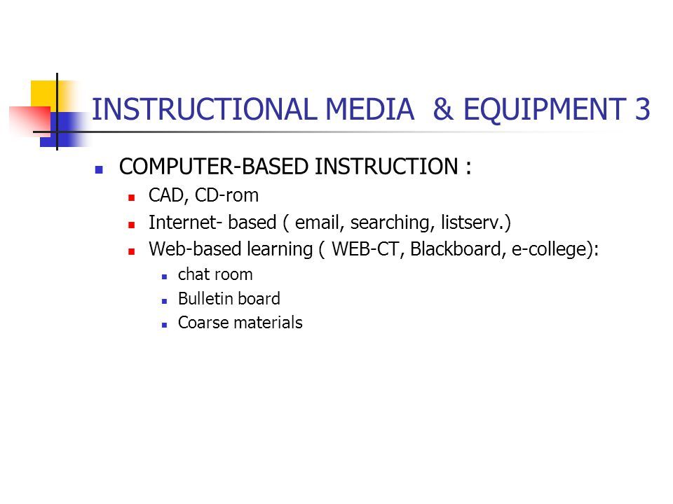 INSTRUCTIONAL MEDIA & EQUIPMENT 3 COMPUTER-BASED INSTRUCTION : CAD, CD-rom Internet- based ( email, searching, listserv.) Web-based learning ( WEB-CT, Blackboard, e-college): chat room Bulletin board Coarse materials