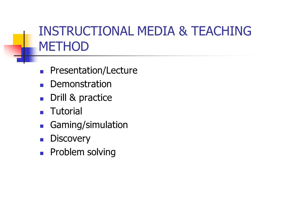 INSTRUCTIONAL MEDIA & TEACHING METHOD Presentation/Lecture Demonstration Drill & practice Tutorial Gaming/simulation Discovery Problem solving