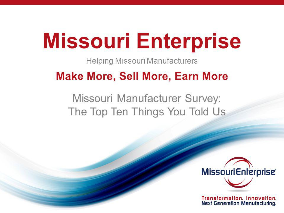 Missouri Enterprise Helping Missouri Manufacturers Make More, Sell More, Earn More Missouri Manufacturer Survey: The Top Ten Things You Told Us