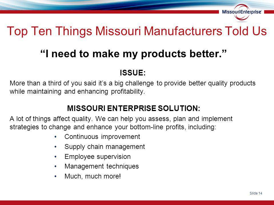 "Slide 14 Top Ten Things Missouri Manufacturers Told Us ""I need to make my products better."" ISSUE: More than a third of you said it's a big challenge"