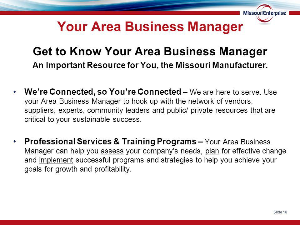 Slide 18 Your Area Business Manager Get to Know Your Area Business Manager An Important Resource for You, the Missouri Manufacturer. We're Connected,