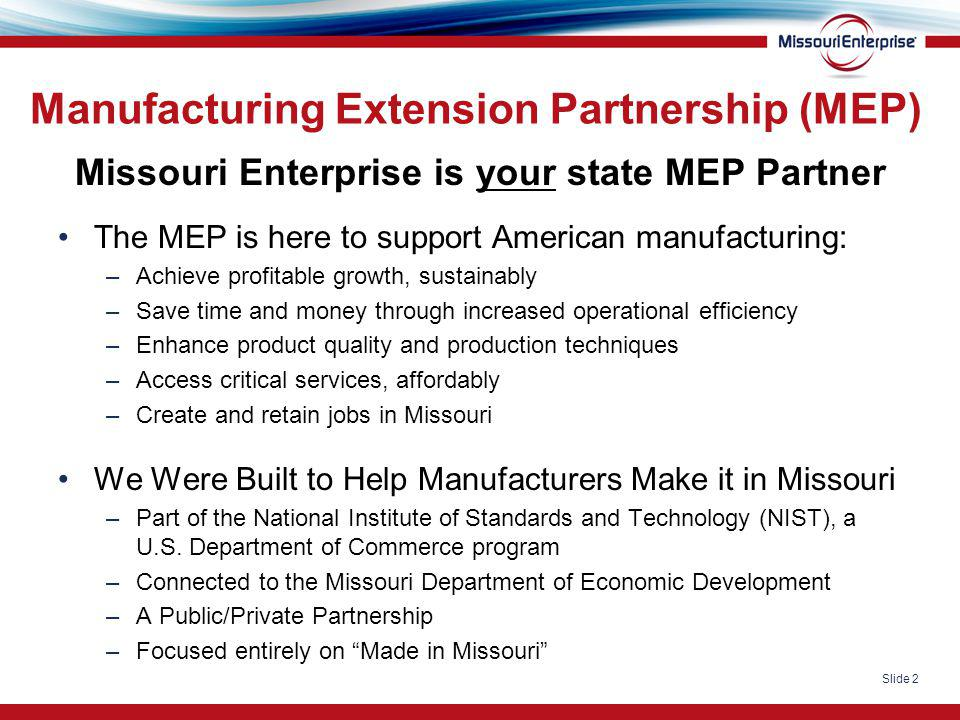 Slide 2 Manufacturing Extension Partnership (MEP) Missouri Enterprise is your state MEP Partner The MEP is here to support American manufacturing: –Ac